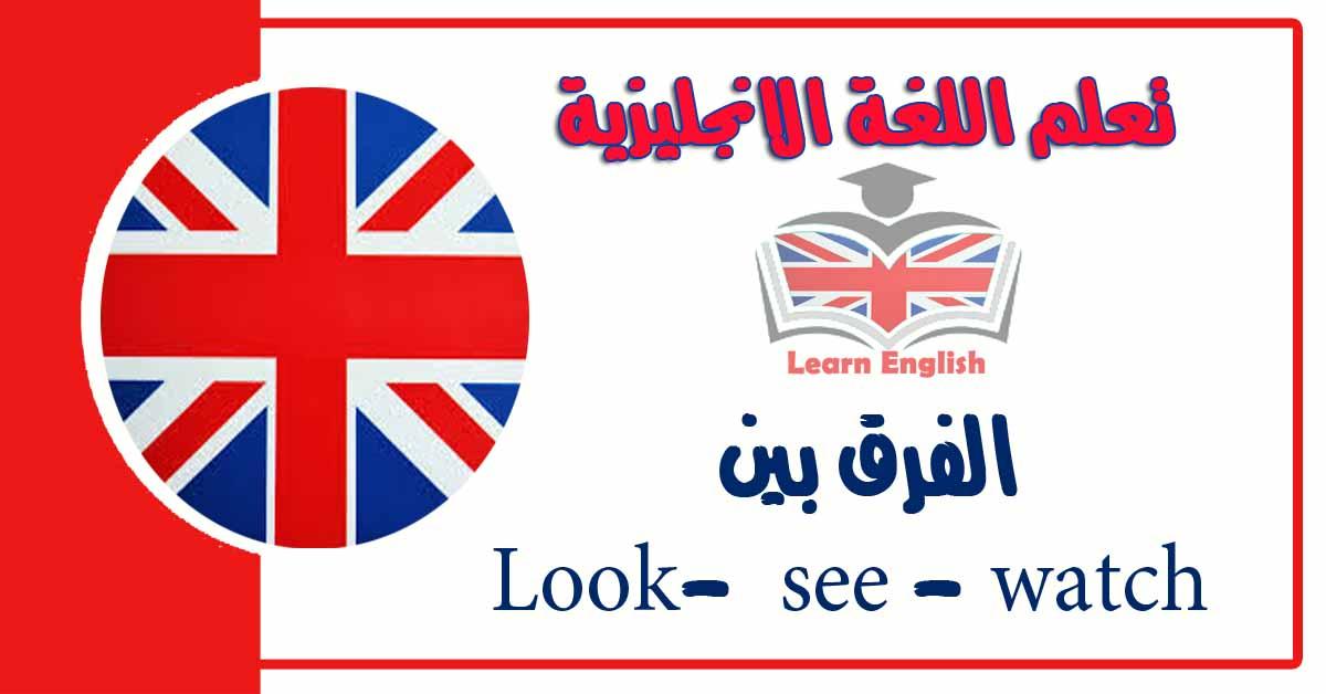 الفرق بين Look- see - watch في اللغة الانجليزية