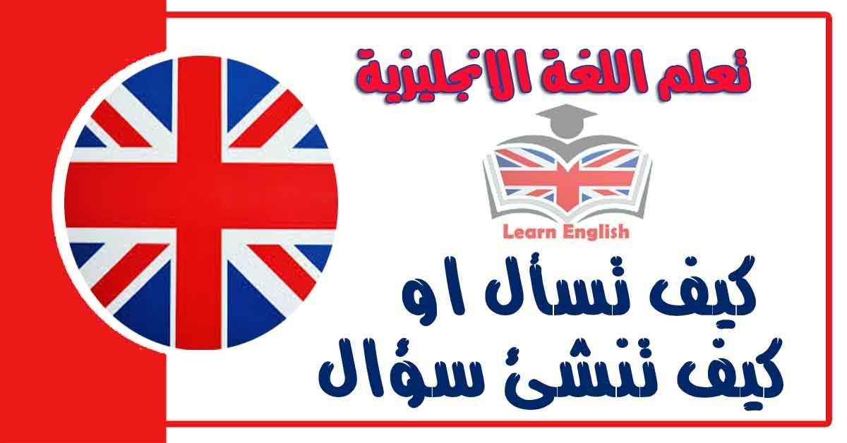 كيف تسأل او كيف تنشئ سؤال في اللغة الانجليزية