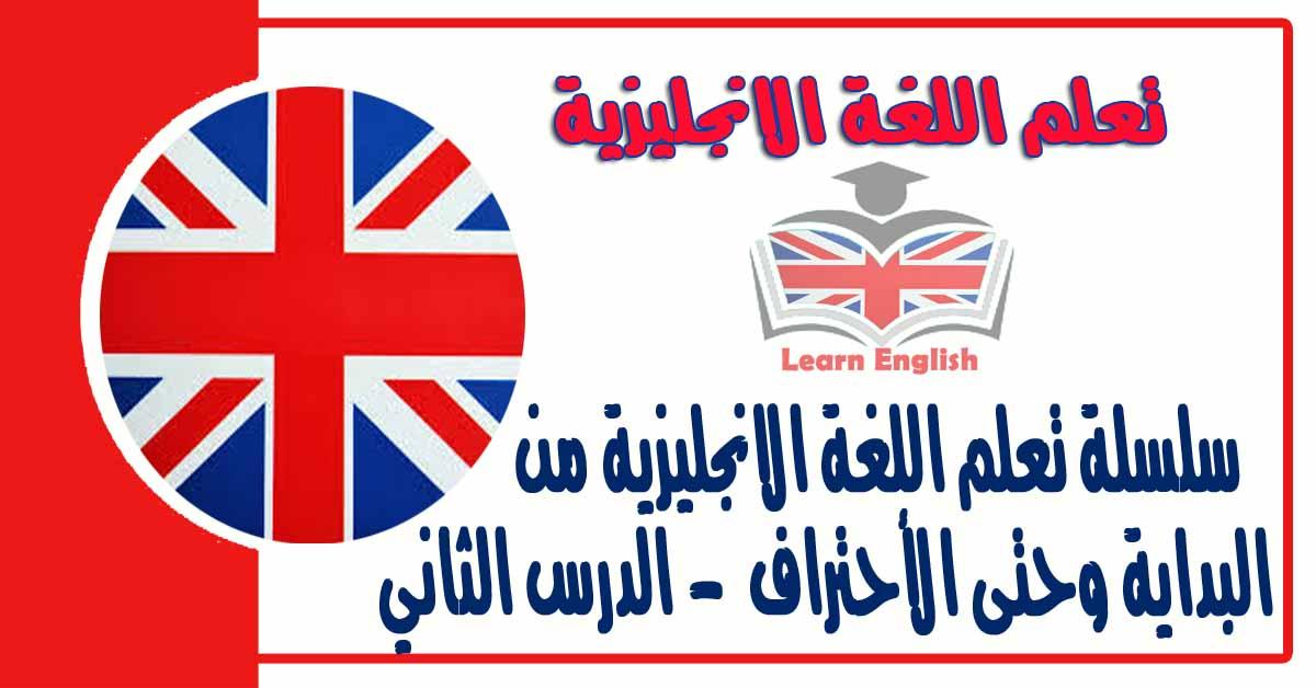 سلسلة تعلم اللغة الانجليزية من البداية وحتى الأحتراف - الدرس الثاني