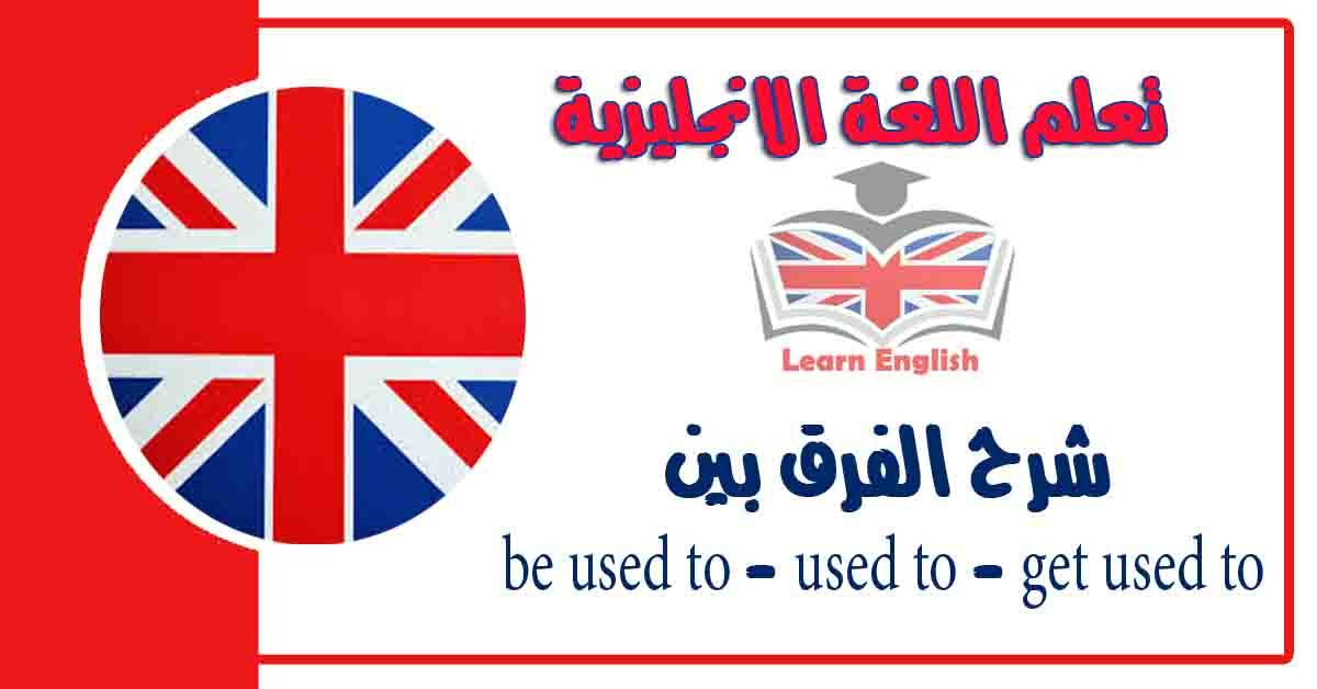 شرح الفرق بين be used to - used to - get used to في اللغة الانجليزية