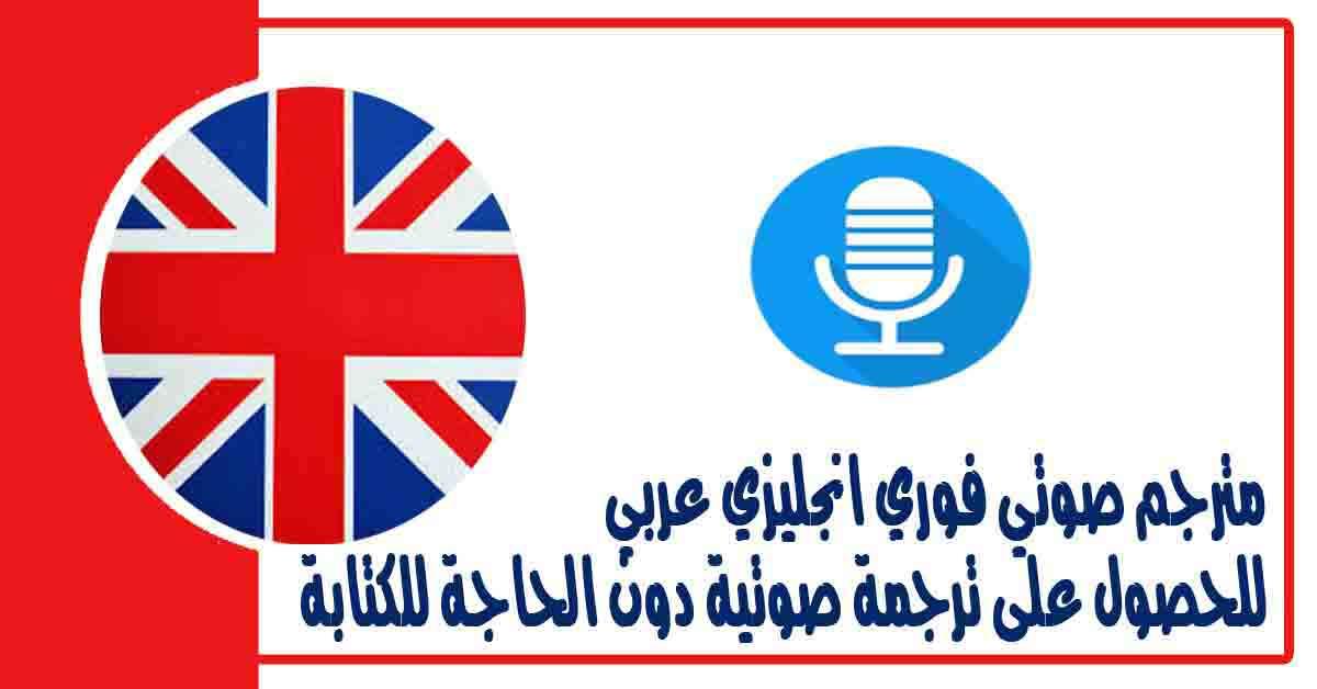 مترجم صوتي فوري انجليزي عربي للحصول على ترجمة صوتية دون الحاجة للكتابة