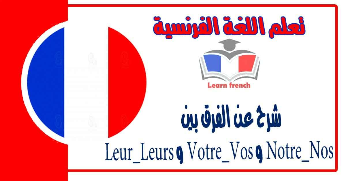 شرح عنالفرق بين Notre_Nos و Votre_Vos و Leur_Leurs في اللغة الفرنسية