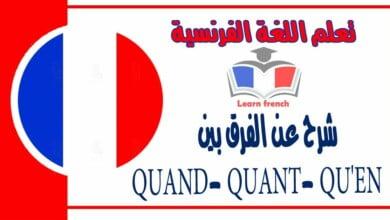 شرح عن الفرق بينQUAND- QUANT- QU'EN في اللغة الفرنسية