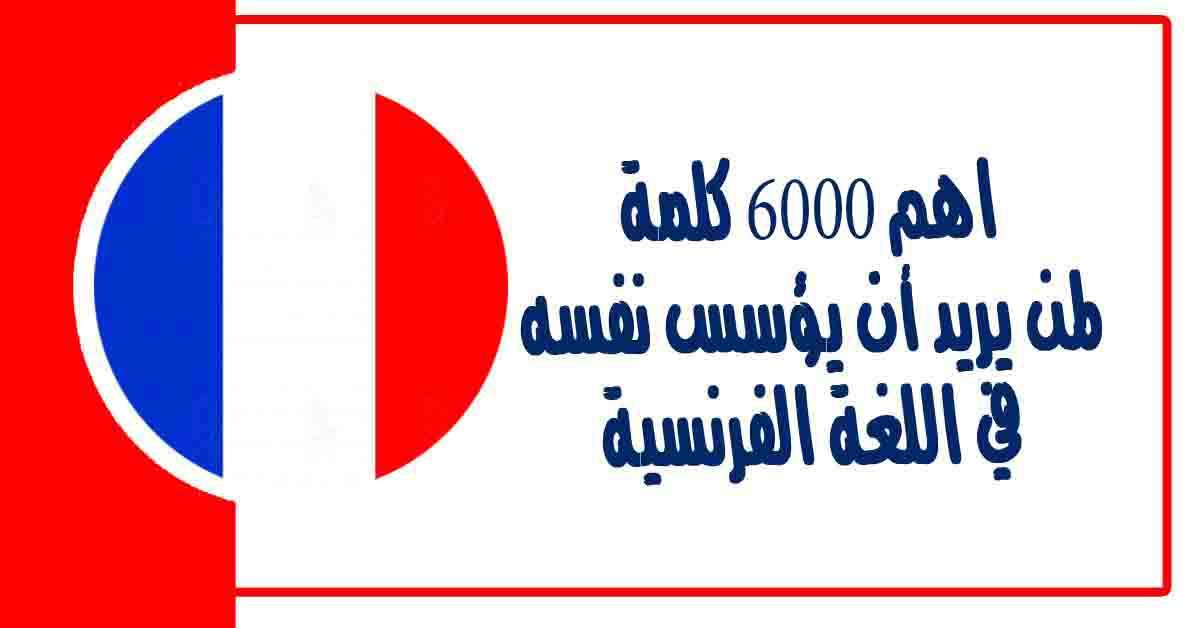 اهم 6000 كلمة لمن يريد أن يؤسس نفسه في اللغة الفرنسية وتعلم كيفية نطق الكلمات