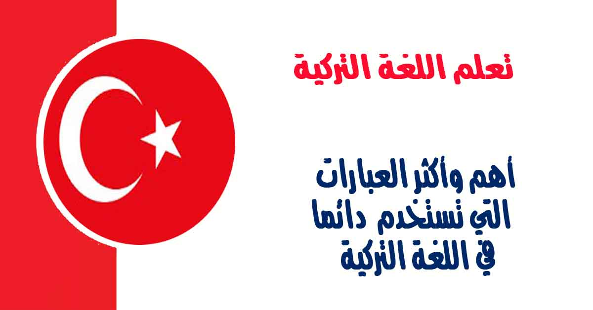 أهم وأكثر العبارات التي تستخدم دائما في اللغة التركية