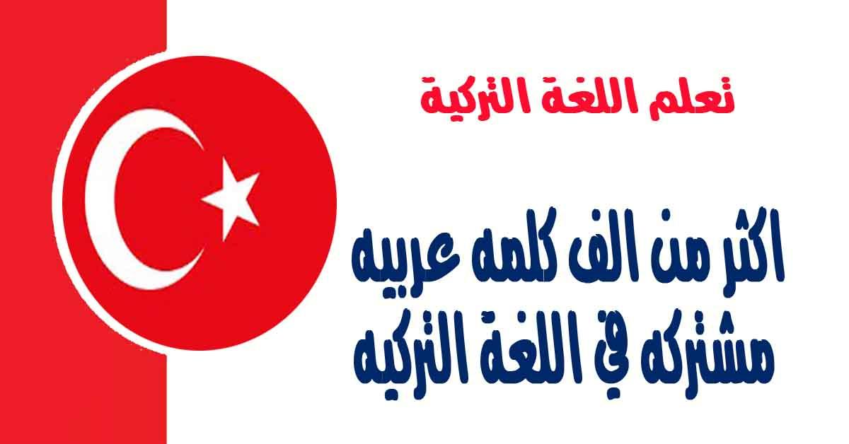 اكثرمن الف كلمه عربيه مشتركه في اللغة التركيه